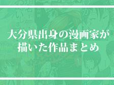 大分出身の漫画家が描いたマンガまとめ!名作からマイナー作まで!